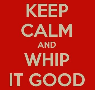 whip it good.JPG